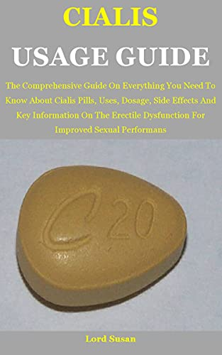Cialis Usage Guide: The Comprehensive Guide On Everything You Need To Know About Cialis Pills, Uses, Dosage, Side Effects And Key Information On The Erectile ... Improved Sexual Performans (English Edition)