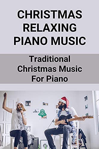 Christmas Relaxing Piano Music: Traditional Christmas Music For Piano: Collection Of Christmas Songs For Piano (English Edition)