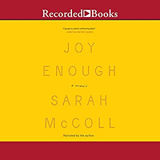 Joy Enough     A Memoir              By:                                                                                                                                 Sarah McColl                               Narrated by:                                                                                                                                 Sarah McColl                      Length: 4 hrs and 40 mins     9 ratings     Overall 4.7