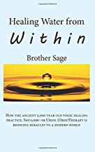 Healing Water from Within by Brother Sage: How the ancient 5,000 year old yogic practice, Shivambu or Urine (Orin) Therapy is bringing miracles to a modern world.