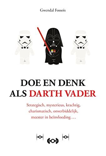 Doe en denk als Darth Vader: strategisch, mysterieus, krachtig, charismatisch, onverbiddelijk, meester in beïnvloeding (Dutch Edition)