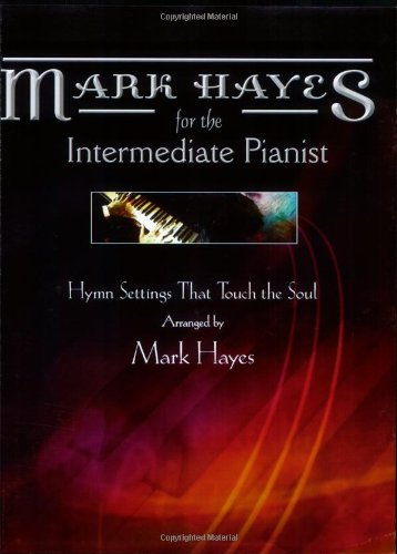 Mark Hayes for the Intermediate Pianist: Hymn Settings that Touch the Soul