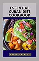 ESSENTIAL CUBAN DIET COOKBOOK: Essential Guide To Traditional Cuban Recipes For Healthy