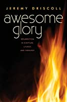 Awesome Glory: Resurrection in Scripture, Liturgy, and Theology