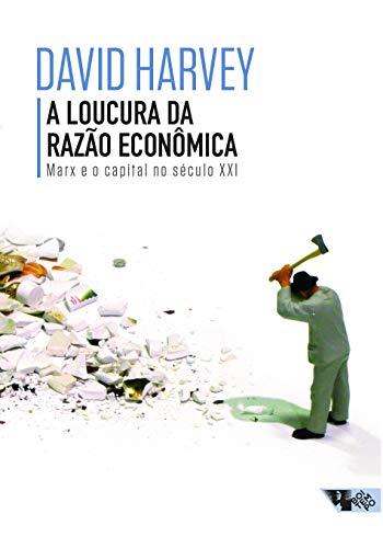 A loucura da razão econômica: Marx e o capital no século XXI