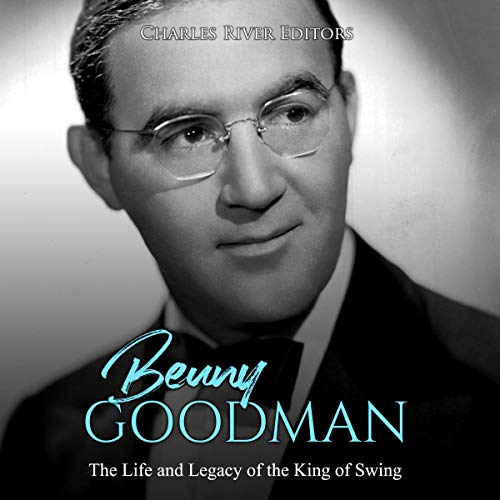 Benny Goodman: The Life and Legacy of the King of Swing audiobook cover art