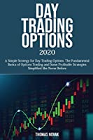 Day Trading Options 2020: A Simple Strategy for Day Trading Options. The Fundamental Basics of Options Trading and Some Profitable Strategies Simplified like Never Before