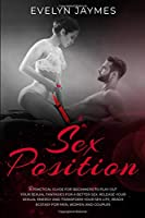 Sex Positions: A practical guide for beginners to play out your sexual fantasies for a better sex. Release your sexual energy and transform your sex life, Reach ecstasy for Men, Women, and couples (Sex Life Experiences)