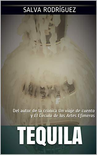 Tequila: Del autor de la crónica Un viaje de cuento y El Círculo de las Artes Efímeras (Spanish Edition)