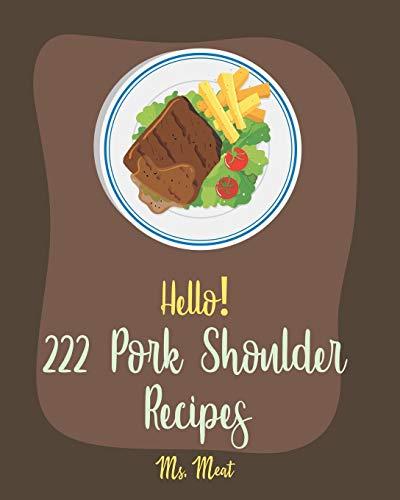 Hello! 222 Pork Shoulder Recipes: Best Pork Shoulder Cookbook Ever For Beginners [Mexican Slow Cooker Cookbook, Thai Slow Cooker Cookbook, Pulled Pork Recipe, Pork Tenderloin Recipe] [Book 1]
