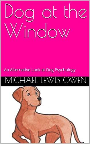 Dog at the Window: An Alternative Look at Dog Psychology (English Edition)
