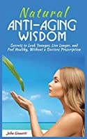 Natural Anti-Aging Wisdom: Secrets to Look Younger, Live Longer, and Feel Healthy, Without a Doctor's Prescription