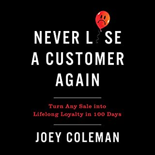 Never Lose a Customer Again     Turn Any Sale into Lifelong Loyalty in 100 Days              Written by:                                                                                                                                 Joey Coleman                               Narrated by:                                                                                                                                 Joey Coleman                      Length: 9 hrs and 28 mins     34 ratings     Overall 4.8
