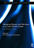 Delivering Olympic and Elite Sport in a Cross Cultural Context: From Beijing to London (Sport in the Global Society - Historical Perspectives)