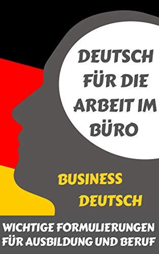 Deutsch für die Arbeit im Büro: Business Deutsch - Wichtige Formulierungen für Ausbildung und Beruf