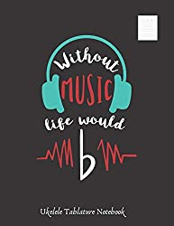 WITHOUT MUSIC LIFE WOULD B: UKELELE TABLATURE NOTEBOOK. Easy Music Songwriting Journal. Students and Teachers. Academy of music. Tabs.
