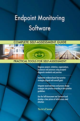 Endpoint Monitoring Software All-Inclusive Self-Assessment - More than 700 Success Criteria, Instant Visual Insights, Comprehensive Spreadsheet Dashboard, Auto-Prioritized for Quick Results