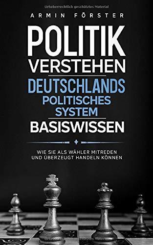 Politik verstehen: Deutschlands politisches System - Basiswissen - Wie Sie als Wähler mitreden und überzeugt handeln können