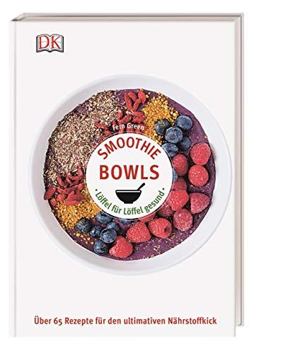 Smoothie Bowls: Löffel für Löffel gesund - Über 65 Rezepte für den ultimativen Nährstoffkick
