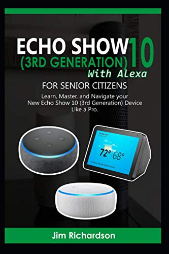 ECHO SHOW 10 (3RD GENERATION) with ALEXA for SENIOR CITIZENS: Learn, Master, and Navigate your New Echo Show 10 (3RD GENERATION) Device Like a Pro