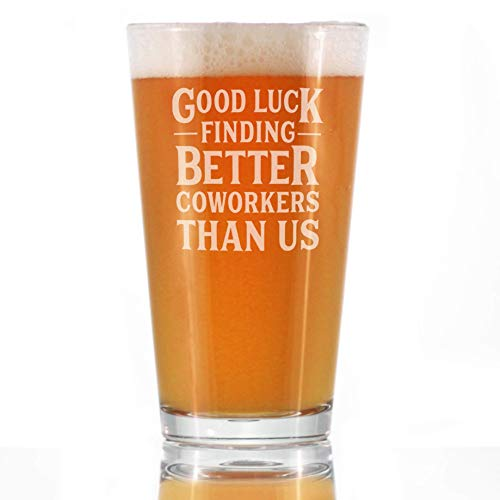 Good Luck Finding Better Coworkers Than Us - Pint Glass for Beer - Funny Beer Gift for Coworker - Fun Office Gifts