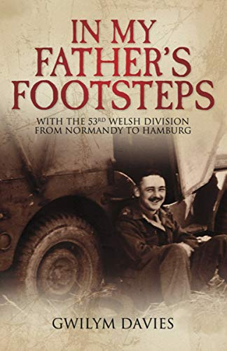 In My Father's Footsteps: With the 53rd Welsh Division from Normandy to Hamburg (English Edition)