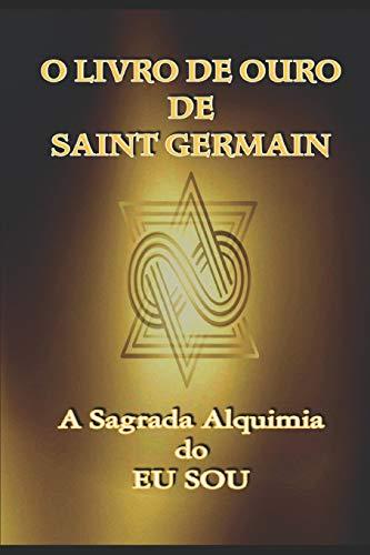 O Livro de Ouro de Saint Germain: A Sagrada Alquimia do Eu Sou: 1