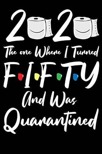 2020 The one where I Turned Fifty and was Quarantined: Happy Quarantine Birthday Notebook Gifts for women and men / 50 years old 50th birthday present ... Social Distancing gift / Girls april Bithday.