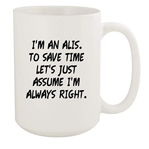 I'm An Alis. To Save Time Let's Just Assume I'm Always Right. - 15oz Coffee Mug, White