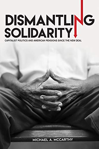 Compare Textbook Prices for Dismantling Solidarity: Capitalist Politics and American Pensions since the New Deal 1 Edition ISBN 9781501713170 by McCarthy, Michael A.