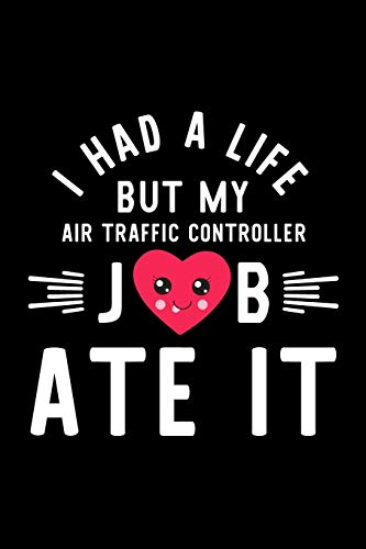 I Had A Life But My Air Traffic Controller Job Ate It: Hilarious & Funny Journal for Air Traffic Controller | Funny Christmas & Birthday Gift Idea for ... Controller Notebook | 100 pages 6x9 inches