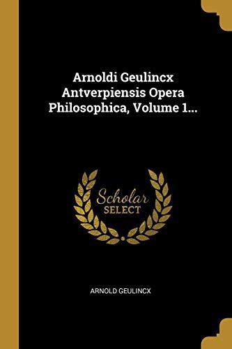 Arnoldi Geulincx Antverpiensis Opera Philosophica, Volume 1... (Latin Edition)