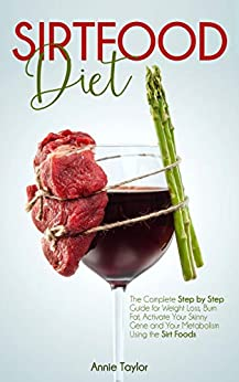Sirtfood Diet: The Complete Step by Step Guide for Weight Loss, Burn Fat, Activate Your Skinny Gene and Your Metabolism Using the Sirt Foods by [Annie Taylor]