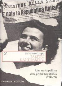 Partito e antipartito. Una storia politica delle prima Repubblica (1946-78)