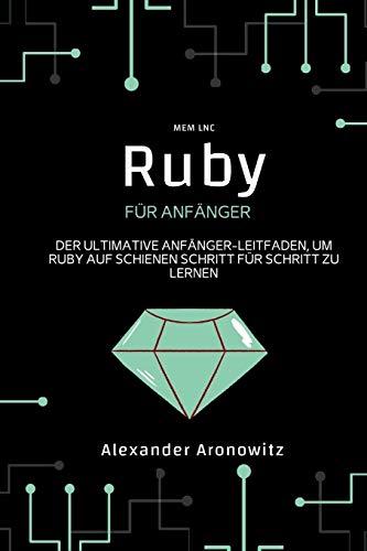 Ruby für anfänger: Der ultimative Anfänger-Leitfaden, um Ruby auf Schienen Schritt für Schritt zu lernen