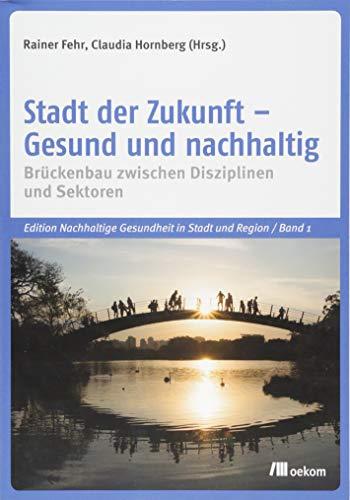 Stadt der Zukunft – Gesund und nachhaltig: Brückenbau zwischen Disziplinen und Sektoren (Edition Nachhaltige Gesundheit in Stadt und Region)