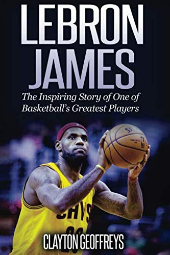 LeBron James: The Inspiring Story of One of Basketball's Greatest Players (Basketball Biography Books)