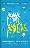 La pensée positive: Comment atteindre vos objectifs et mener une vie positive grâce au pouvoir de la pensée