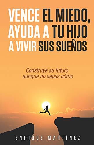Vence el miedo, ayuda a tu hijo a vivir sus sueños: Construye su futuro aunque no sepas como