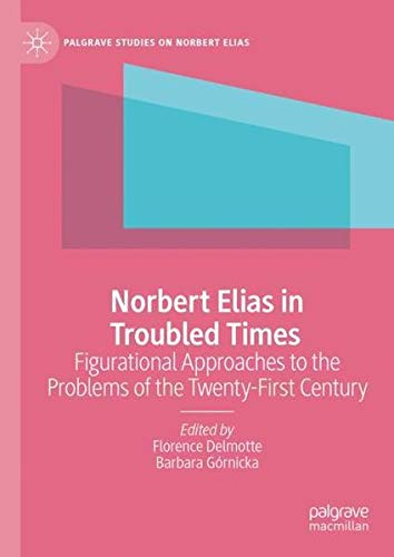 Norbert Elias in Troubled Times: Figurational Approaches to the Problems of the Twenty-First Century (Palgrave Studies on Norbert Elias)