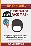 The 10 Minutes DIY Homemade Face Mask: A Step By Step Beginners Guide to Make Your Own Protective, Washable, and Reusable Cloth Face Mask With Illustrations Included