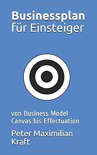 Businessplan für Einsteiger: von Business Model Canvas bis Effectuation