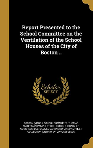 Report Presented to the School Committee on the Ventilation of the School Houses of the City of Boston ..