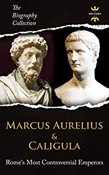 MARCUS AURELIUS & CALIGULA: Rome's Most Controversial Emperors. The Biography Collection. Biographies, Facts & Quotes by [The History Hour]