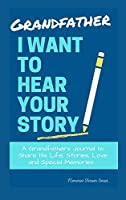 Grandfather, I Want To Hear Your Story: A Grandfathers Journal To Share His Life, Stories, Love And Special Memories