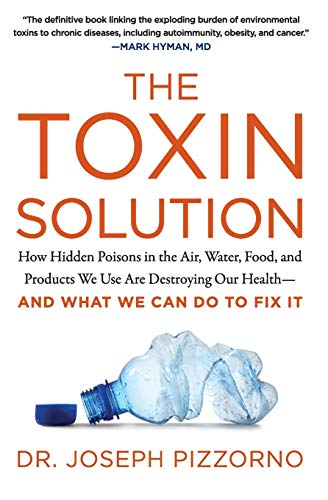 The Toxin Solution: How Hidden Poisons in the Air, Water, Food, and Products We Use Are Destroying O