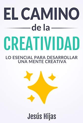 El camino de la creatividad: Lo esencial para desarrollar una mente creativa