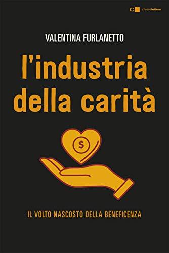 L'industria della carità. Da storie e testimonianze inedite il volto nascosto della beneficenza