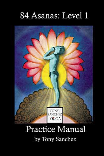 Tony Sanchez Yoga, 84 Asanas: Level 1: Practice Manual