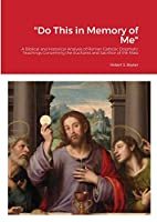Do This in Memory of Me: A Biblical and Historical Analysis of Roman Catholic Dogmatic Teachings Concerning the Eucharist and Sacrifice of the Mass